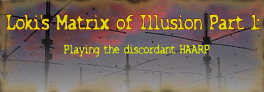Loki's Matrix of Illusion Part 1: Playing the discordant HAARP