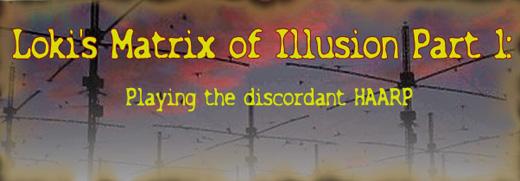 Loki's Matrix of Illusion Part 1: Playing the discordant HAARP
